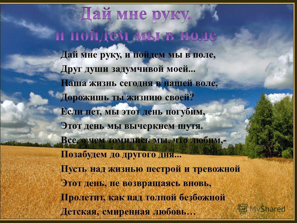 Дай мне руку, и пойдем мы в поле, Друг души задумчивой моей... Наша жизнь сегодня в нашей воле, Дорожишь ты жизнию своей ? Если нет, мы этот день погубим, Этот день мы вычеркнем шутя. Все, о чем томились мы, что любим,- Позабудем до другого дня... Пу