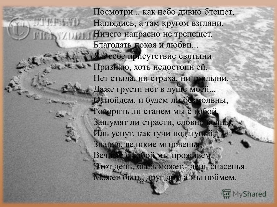 Посмотри... как небо дивно блещет, Наглядись, а там кругом взгляни. Ничего напрасно не трепещет, Благодать покоя и любви... Я в себе присутствие святыни Признаю, хоть недостоин ей. Нет стыда, ни страха, ни гордыни. Даже грусти нет в душе моей... О, п