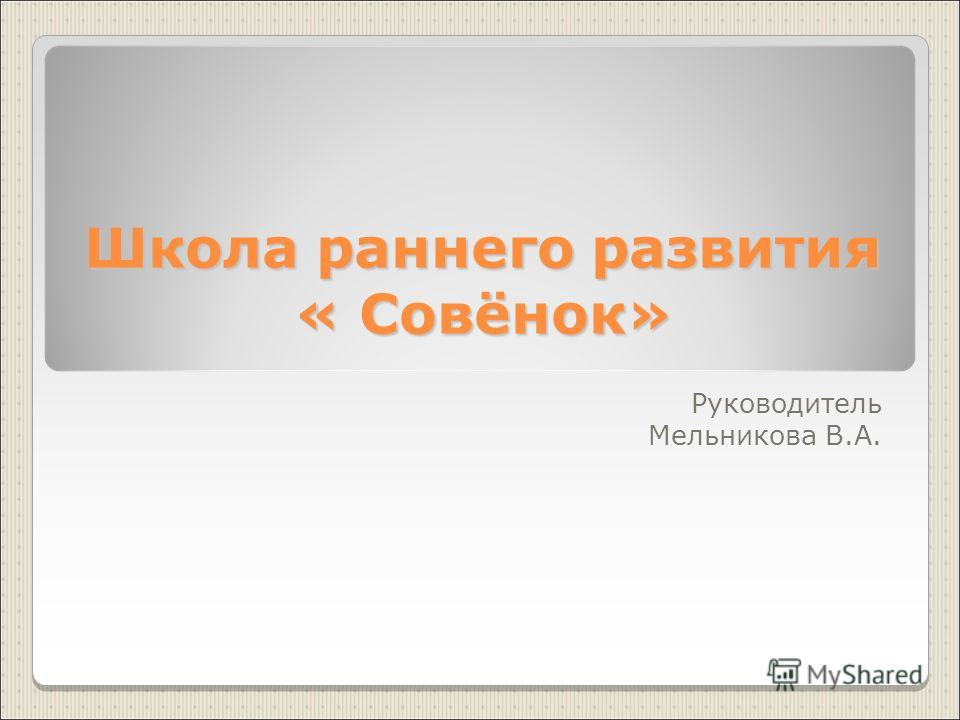Школа раннего развития « Совёнок» Руководитель Мельникова В.А.
