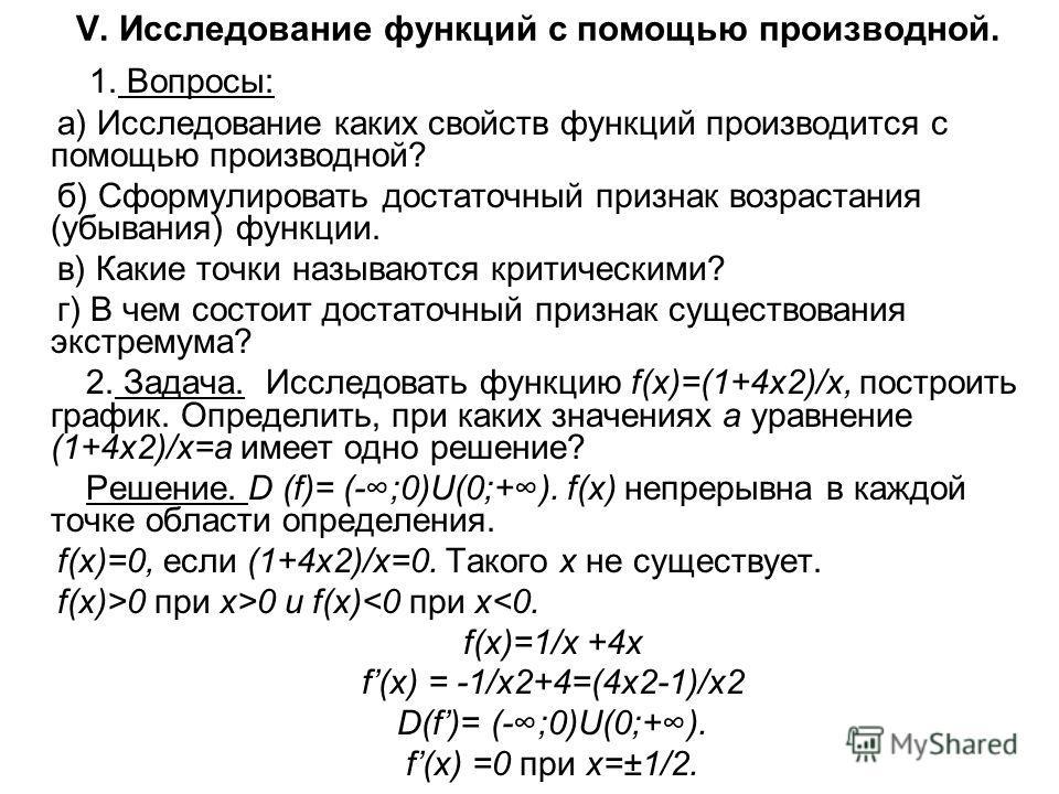 V. Исследование функций с помощью производной. 1. Вопросы: а) Исследование каких свойств функций производится с помощью производной? б) Сформулировать достаточный признак возрастания (убывания) функции. в) Какие точки называются критическими? г) В че