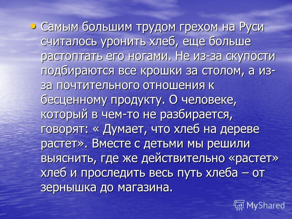 Самым большим трудом грехом на Руси считалось уронить хлеб, еще больше растоптать его ногами. Не из-за скупости подбираются все крошки за столом, а из- за почтительного отношения к бесценному продукту. О человеке, который в чем-то не разбирается, гов