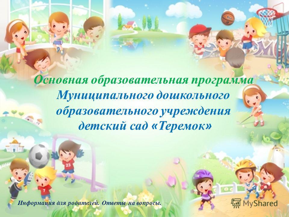 Основная образовательная программа Муниципального дошкольного образовательного учреждения детский сад « Теремок » Информация для родителей. Ответы на вопросы.