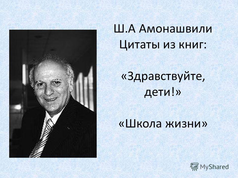 Ш.А Амонашвили Цитаты из книг: «Здравствуйте, дети!» «Школа жизни»