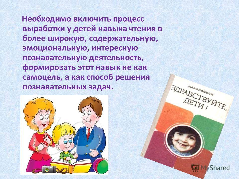 Необходимо включить процесс выработки у детей навыка чтения в более широкую, содержательную, эмоциональную, интересную познавательную деятельность, формировать этот навык не как самоцель, а как способ решения познавательных задач.