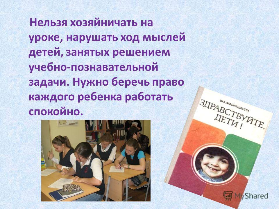 Нельзя хозяйничать на уроке, нарушать ход мыслей детей, занятых решением учебно-познавательной задачи. Нужно беречь право каждого ребенка работать спокойно.