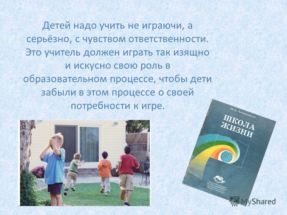 Детей надо учить не играючи, а серьёзно, с чувством ответственности. Это учитель должен играть так изящно и искусно свою роль в образовательном процессе, чтобы дети забыли в этом процессе о своей потребности к игре.