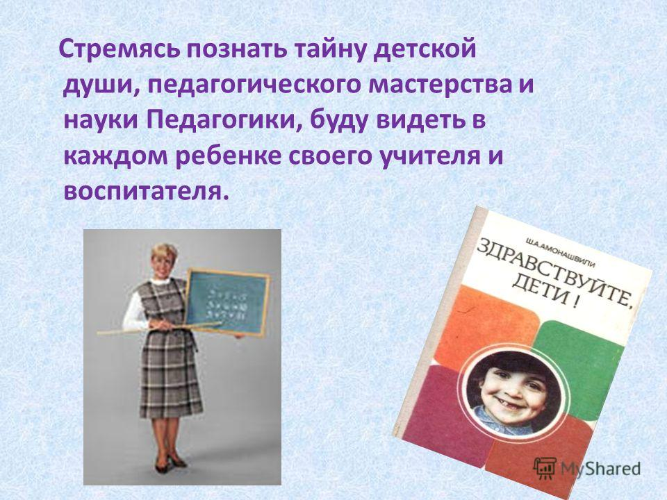 Стремясь познать тайну детской души, педагогического мастерства и науки Педагогики, буду видеть в каждом ребенке своего учителя и воспитателя.