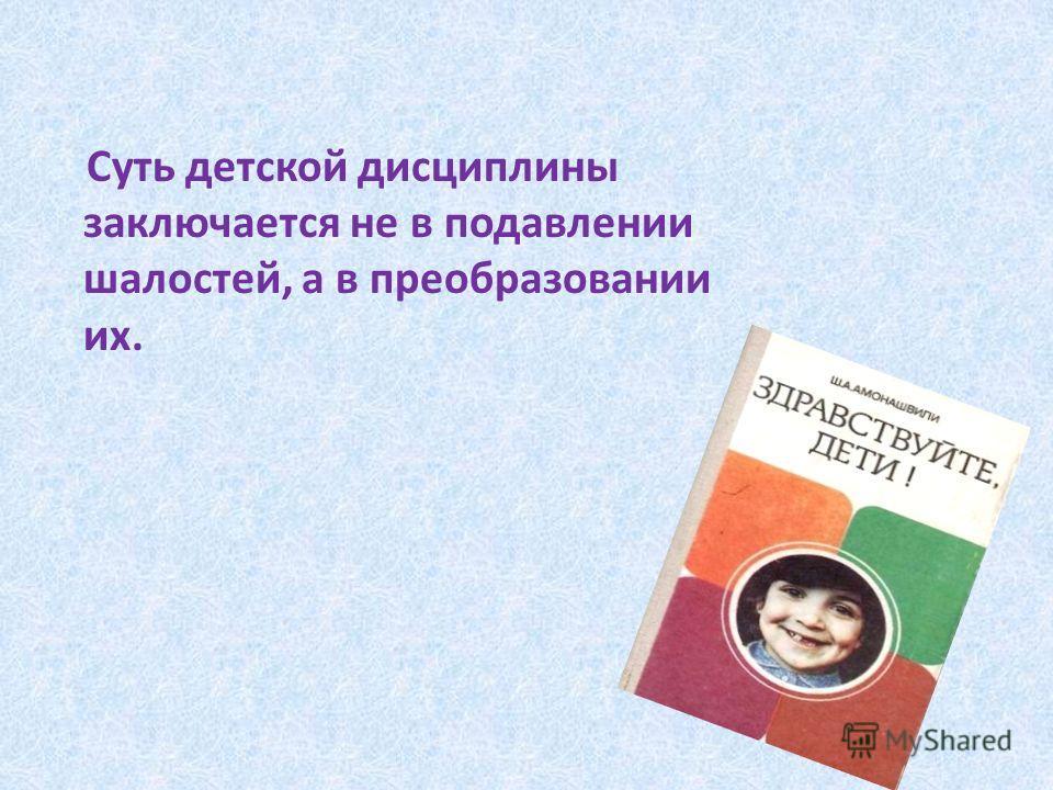 Суть детской дисциплины заключается не в подавлении шалостей, а в преобразовании их.