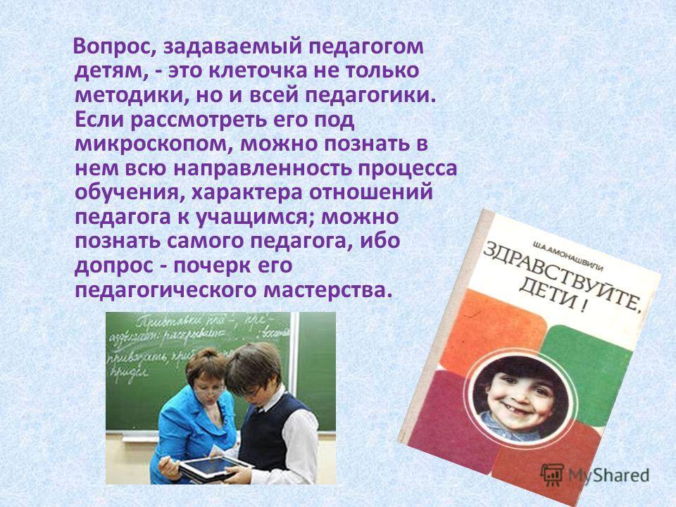 Вопрос, задаваемый педагогом детям, - это клеточка не только методики, но и всей педагогики. Если рассмотреть его под микроскопом, можно познать в нем всю направленность процесса обучения, характера отношений педагога к учащимся; можно познать самого