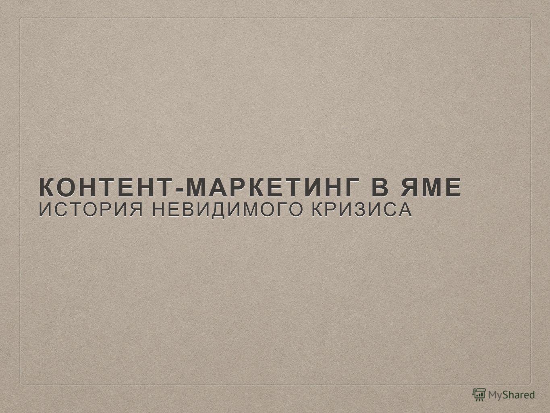 КОНТЕНТ-МАРКЕТИНГ В ЯМЕ ИСТОРИЯ НЕВИДИМОГО КРИЗИСА