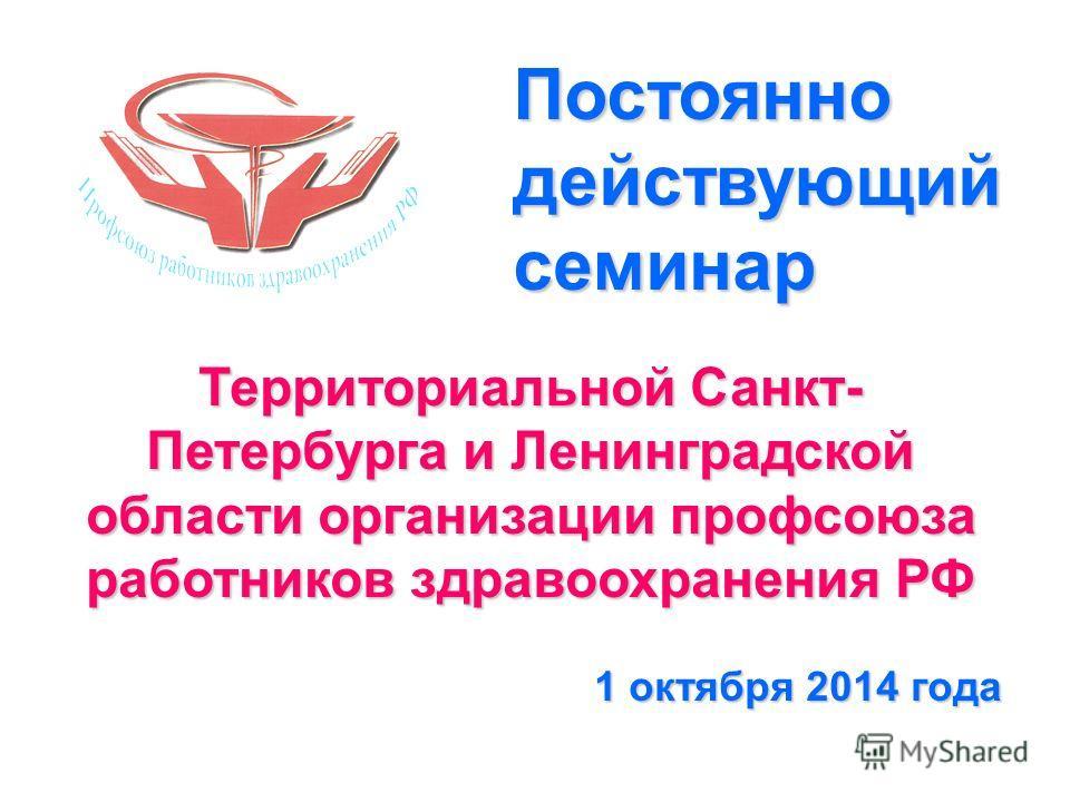 Территориальной Санкт- Петербурга и Ленинградской области организации профсоюза работников здравоохранения РФ 1 октября 2014 года Постоянно действующий семинар