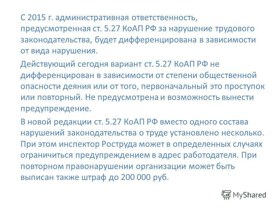 С 2015 г. административная ответственность, предусмотренная ст. 5.27 КоАП РФ за нарушение трудового законодательства, будет дифференцирована в зависимости от вида нарушения. Действующий сегодня вариант ст. 5.27 КоАП РФ не дифференцирован в зависимост