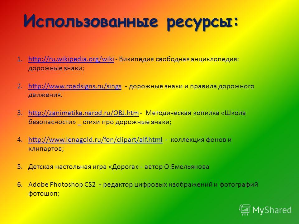 Использованные ресурсы: 1.http://ru.wikipedia.org/wiki - Википедия свободная энциклопедия: дорожные знаки;http://ru.wikipedia.org/wiki 2.http://www.roadsigns.ru/sings - дорожные знаки и правила дорожного движения.http://www.roadsigns.ru/sings 3.http: