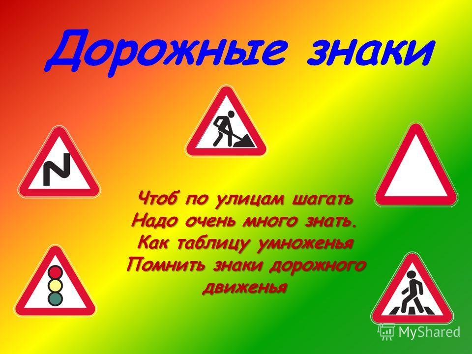 Дорожные знаки Чтоб по улицам шагать Надо очень много знать. Как таблицу умноженья Помнить знаки дорожного движенья