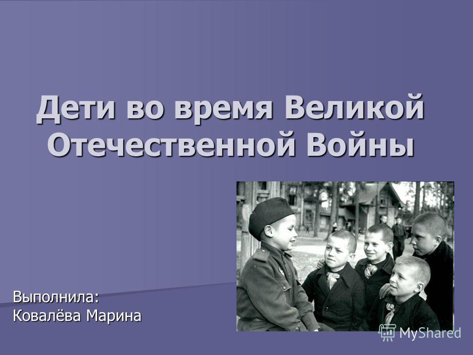 Дети во время Великой Отечественной Войны Выполнила: Ковалёва Марина