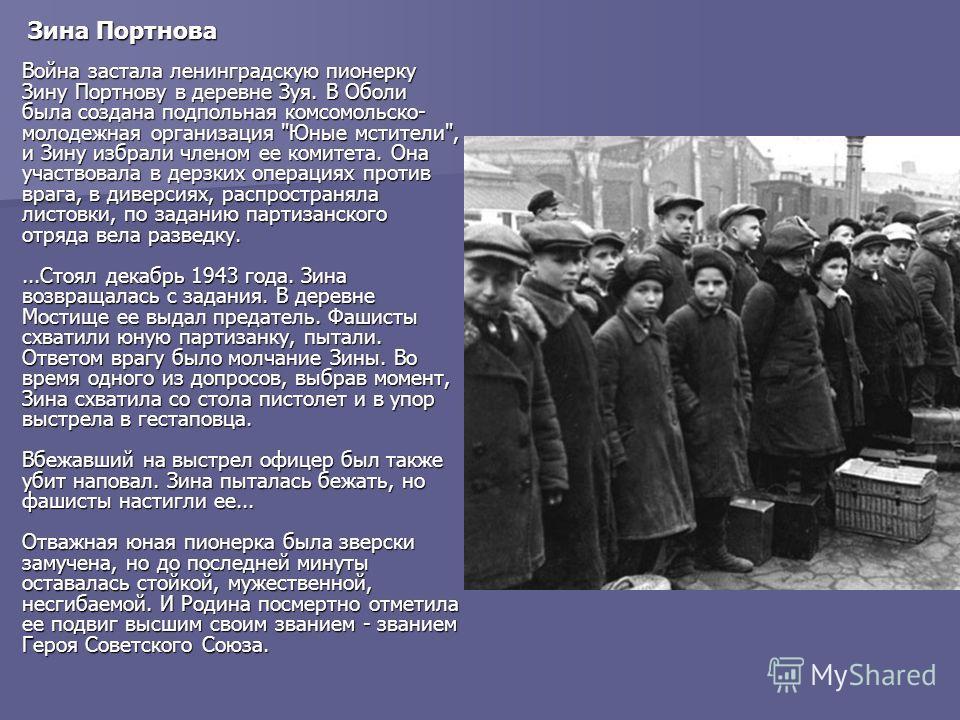 Зина Портнова Война застала ленинградскую пионерку Зину Портнову в деревне Зуя. В Оболи была создана подпольная комсомольско- молодежная организация