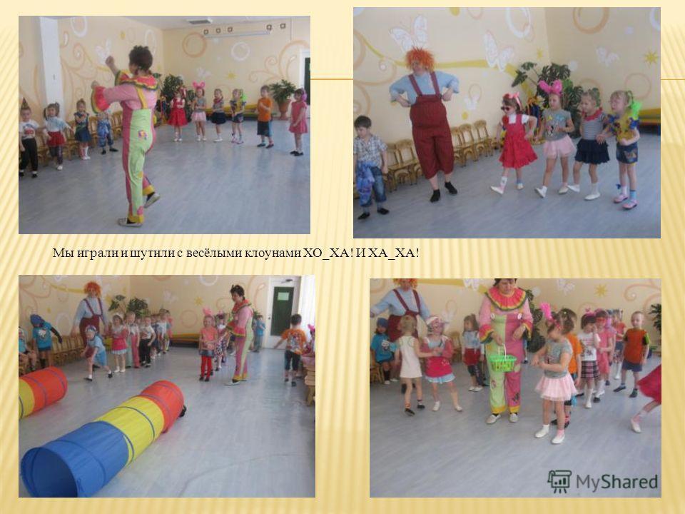 Мы играли и шутили с весёлыми клоунами ХО_ХА! И ХА_ХА!