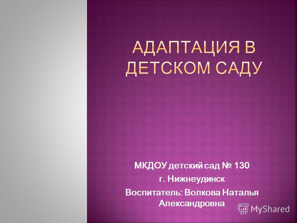 МКДОУ детский сад 130 г. Нижнеудинск Воспитатель: Волкова Наталья Александровна