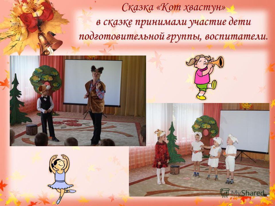 Сказка «Кот хвастун» в сказке принимали участие дети подготовительной группы, воспитатели.