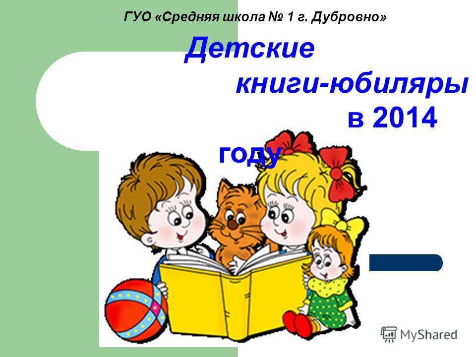 ГУО «Средняя школа 1 г. Дубровно» Детские книги-юбиляры в 2014 году
