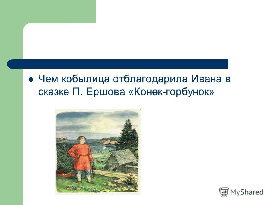Викторина: Чем кобылица отблагодарила Ивана в сказке П. Ершова «Конек-горбунок»