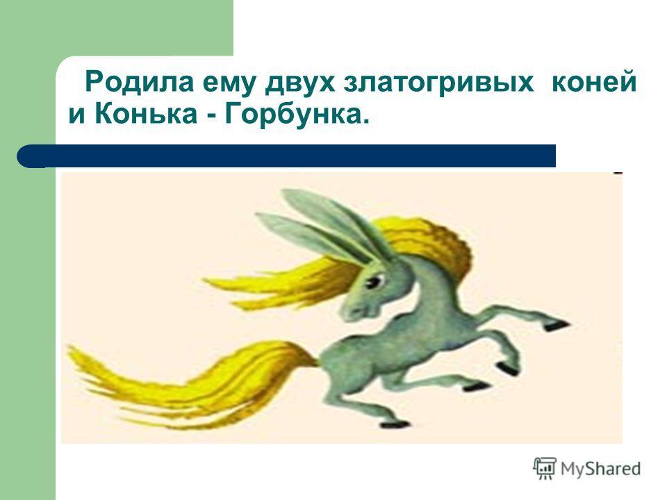 Родила ему двух златогривых коней и Конька - Горбунка.