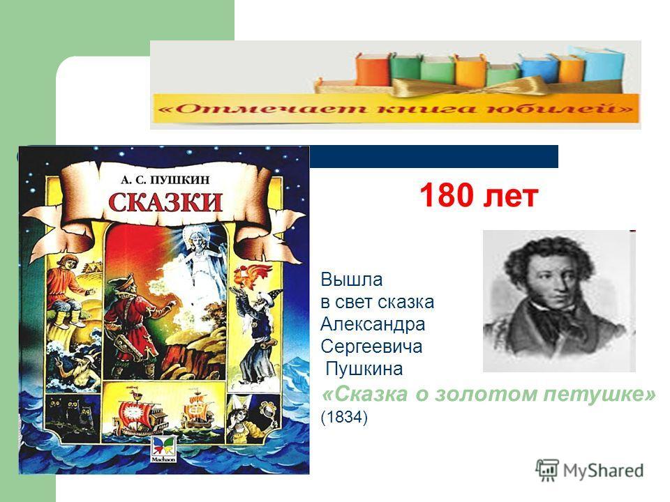 180 лет Вышла в свет сказка Александра Сергеевича Пушкина «Сказка о золотом петушке» (1834)