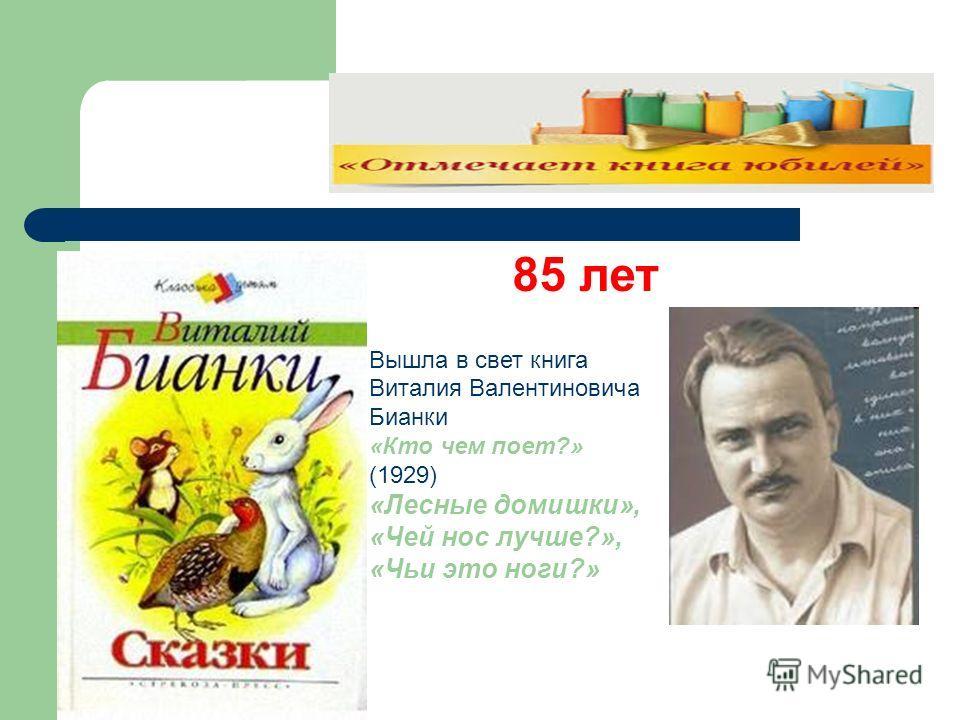 Вышла в свет книга Виталия Валентиновича Бианки «Кто чем поет?» (1929) «Лесные домишки», «Чей нос лучше?», «Чьи это ноги?» 85 лет