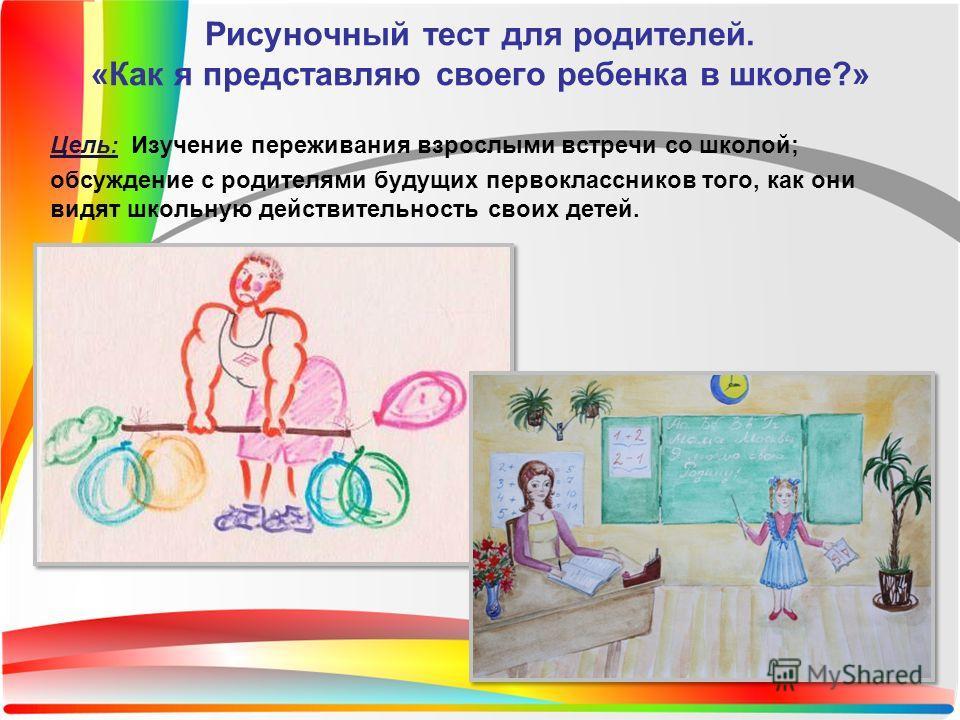 Цель: Изучение переживания взрослыми встречи со школой; обсуждение с родителями будущих первоклассников того, как они видят школьную действительность своих детей. Рисуночный тест для родителей. «Как я представляю своего ребенка в школе?»