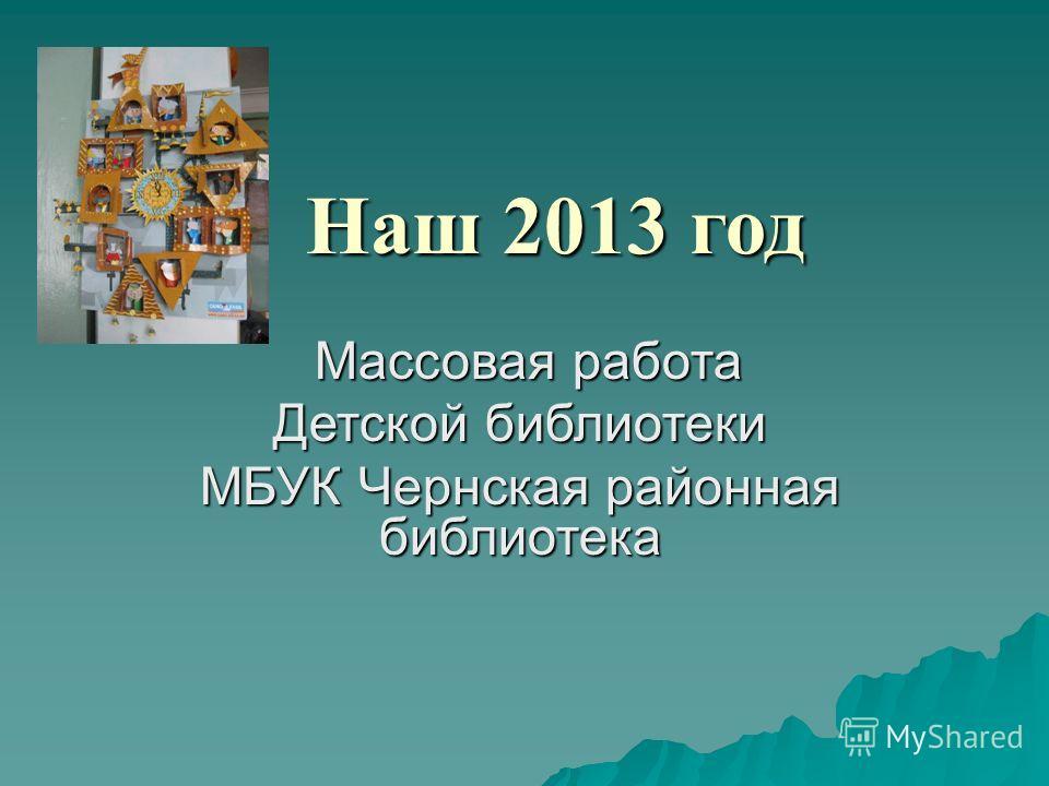 Наш 2013 год Наш 2013 год Массовая работа Массовая работа Детской библиотеки МБУК Чернская районная библиотека