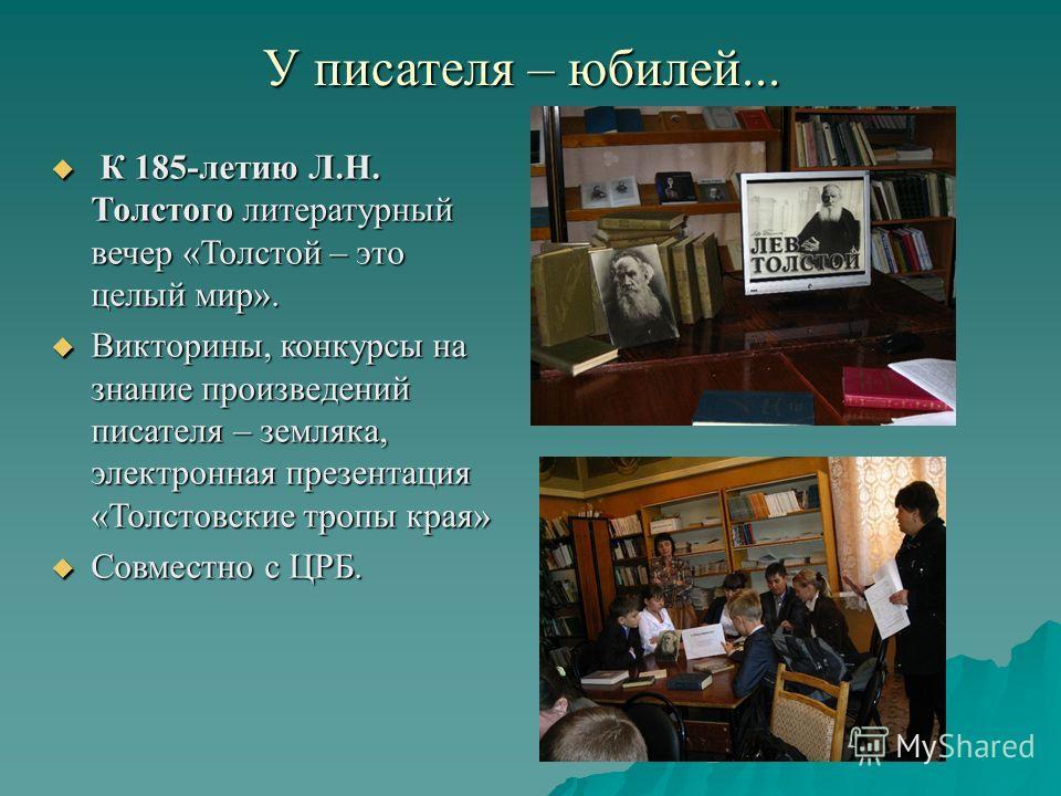 У писателя – юбилей... К 185-летию Л.Н. Толстого литературный вечер «Толстой – это целый мир». К 185-летию Л.Н. Толстого литературный вечер «Толстой – это целый мир». Викторины, конкурсы на знание произведений писателя – земляка, электронная презента