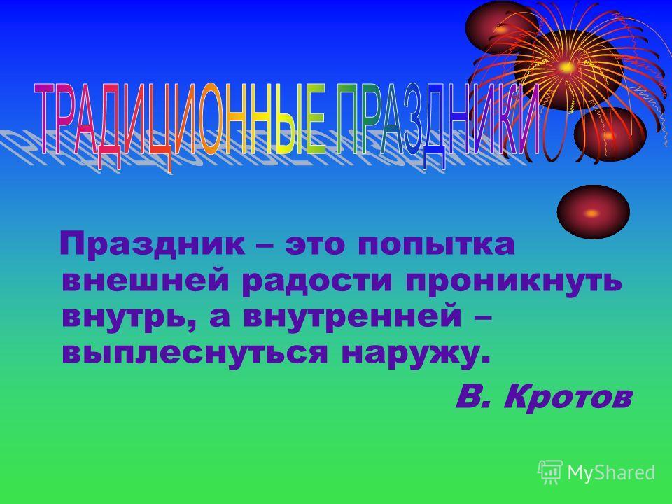 Праздник – это попытка внешней радости проникнуть внутрь, а внутренней – выплеснуться наружу. В. Кротов