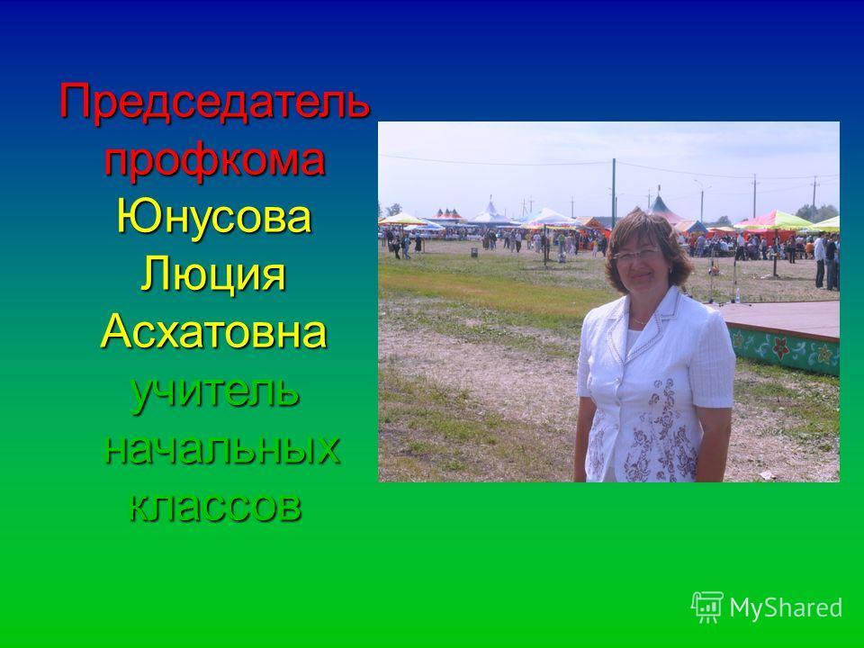 Председатель профкома Юнусова Люция Асхатовнаучитель начальных классов начальных классов