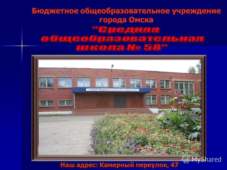Бюджетное общеобразовательное учреждение города Омска Наш адрес: Камерный переулок, 47