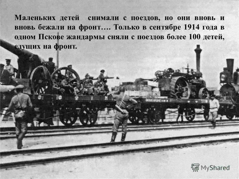 Маленьких детей снимали с поездов, но они вновь и вновь бежали на фронт…. Только в сентябре 1914 года в одном Пскове жандармы сняли с поездов более 100 детей, едущих на фронт.