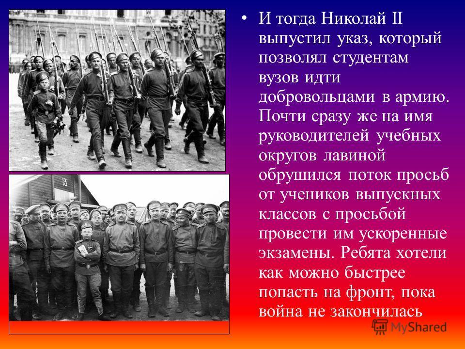 И тогда Николай II выпустил указ, который позволял студентам вузов идти добровольцами в армию. Почти сразу же на имя руководителей учебных округов лавиной обрушился поток просьб от учеников выпускных классов с просьбой провести им ускоренные экзамены