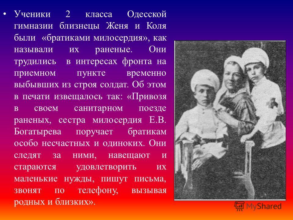 Ученики 2 класса Одесской гимназии близнецы Женя и Коля были «братиками милосердия», как называли их раненые. Они трудились в интересах фронта на приемном пункте временно выбывших из строя солдат. Об этом в печати извещалось так: «Привозя в своем сан