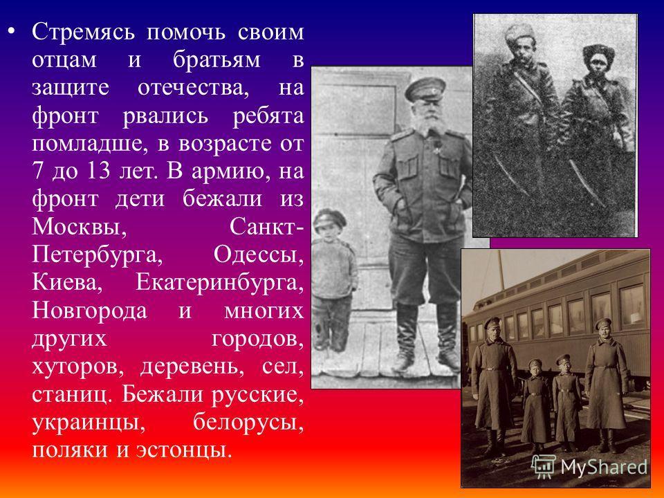 Стремясь помочь своим отцам и братьям в защите отечества, на фронт рвались ребята помладше, в возрасте от 7 до 13 лет. В армию, на фронт дети бежали из Москвы, Санкт- Петербурга, Одессы, Киева, Екатеринбурга, Новгорода и многих других городов, хуторо