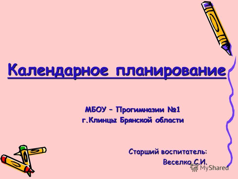Календарное планирование МБОУ – Прогимназии 1 г.Клинцы Брянской области Старший воспитатель: Веселко С.И.
