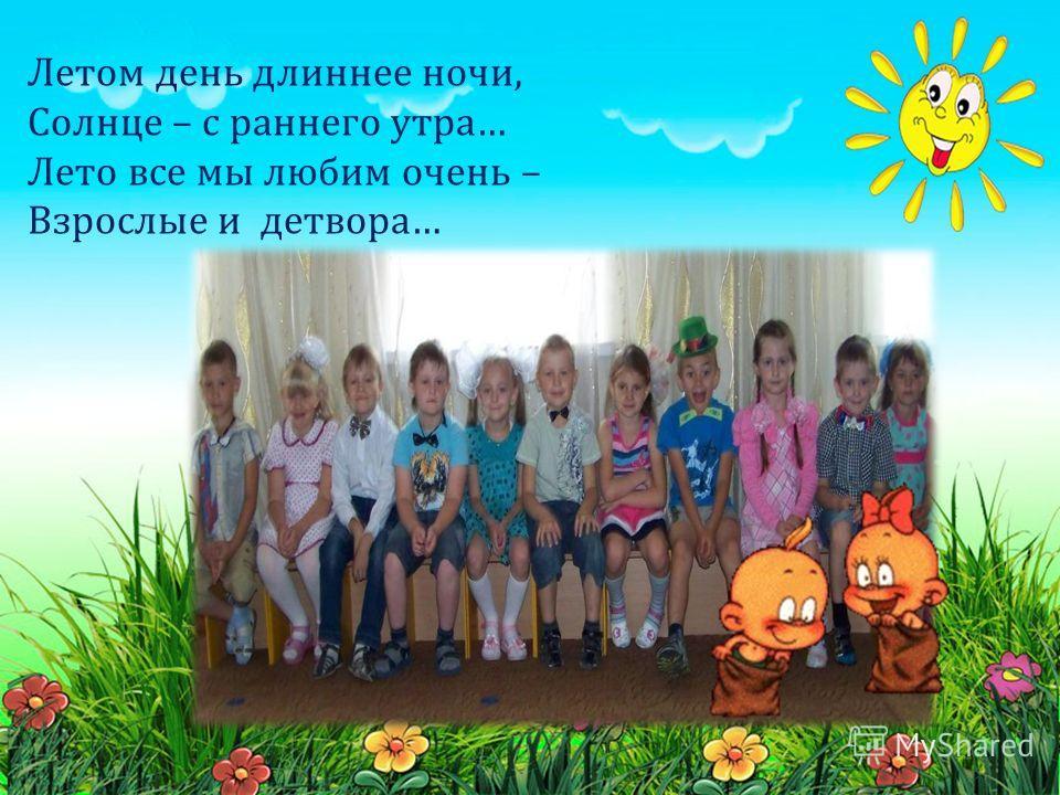 Летом день длиннее ночи, Солнце – с раннего утра… Лето все мы любим очень – Взрослые и детвора…