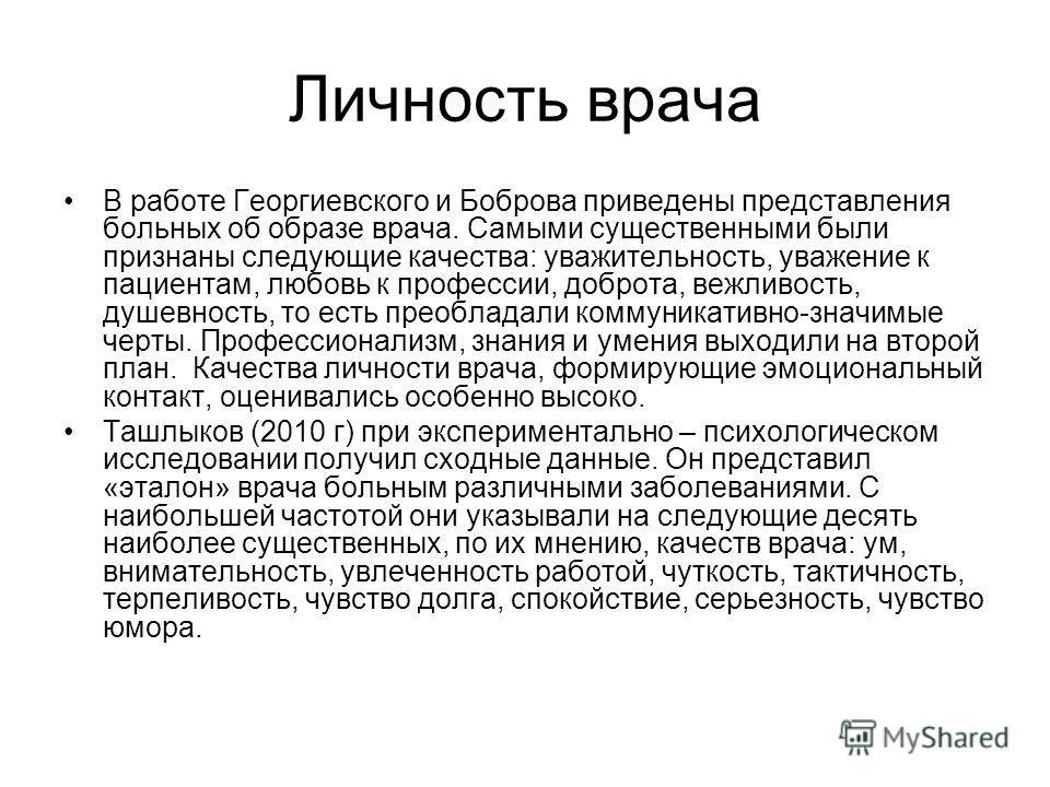 Личность врача В работе Георгиевского и Боброва приведены представления больных об образе врача. Самыми существенными были признаны следующие качества: уважительность, уважение к пациентам, любовь к профессии, доброта, вежливость, душевность, то есть