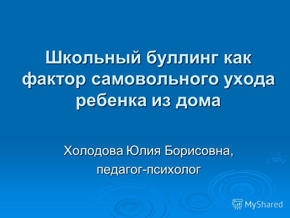 Школьный буллинг как фактор самовольного ухода ребенка из дома Холодова Юлия Борисовна, педагог-психолог