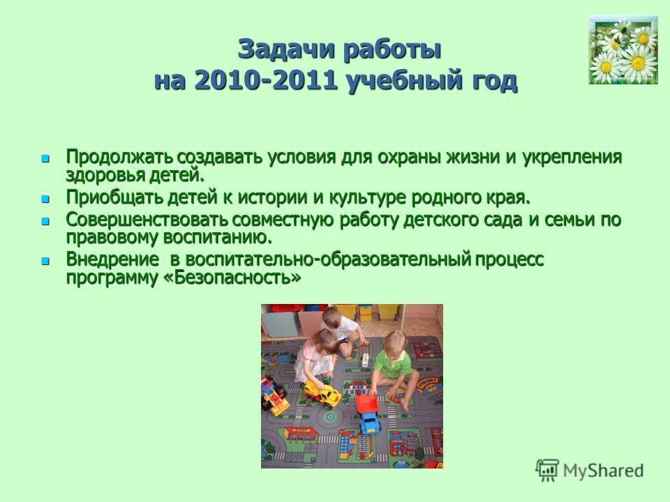 Задачи работы на 2010-2011 учебный год Задачи работы на 2010-2011 учебный год Продолжать создавать условия для охраны жизни и укрепления здоровья детей. Продолжать создавать условия для охраны жизни и укрепления здоровья детей. Приобщать детей к исто
