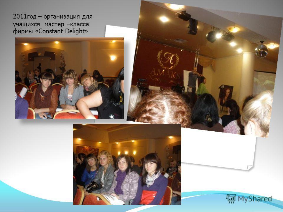 2011 год – организация для учащихся мастер –класса фирмы «Constant Delight»