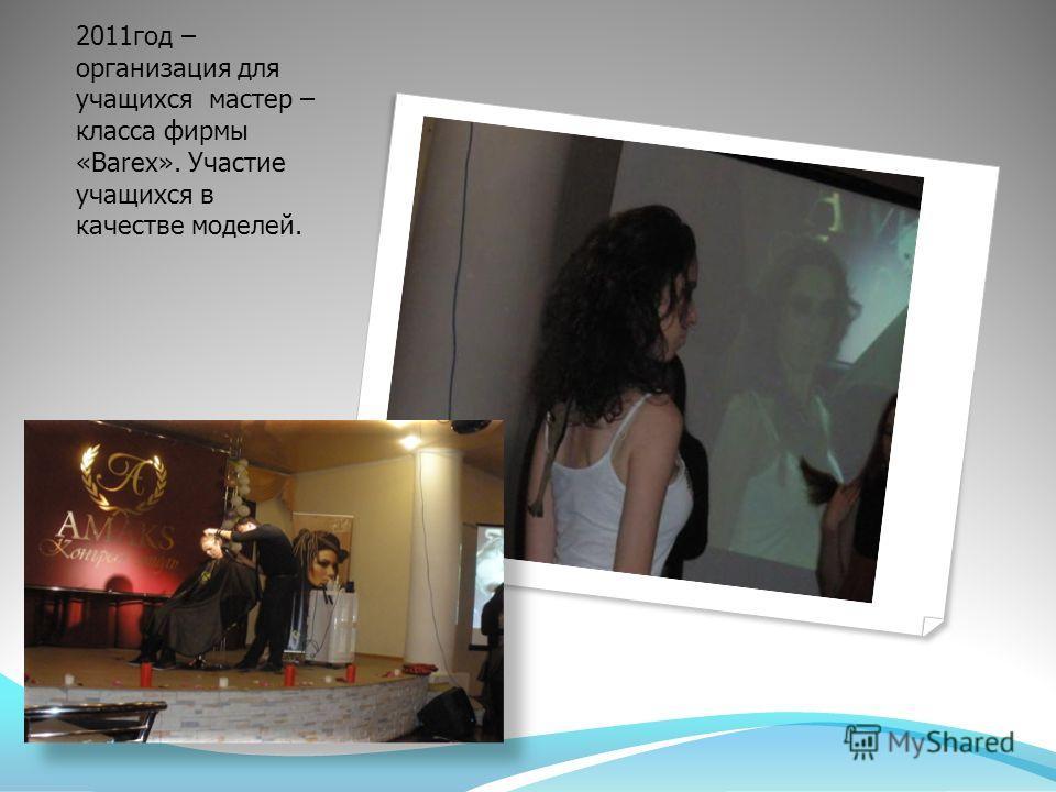 2011 год – организация для учащихся мастер – класса фирмы «Barex». Участие учащихся в качестве моделей.