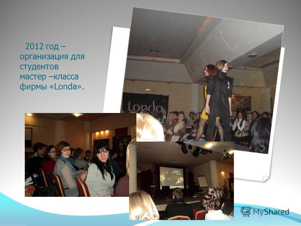 2012 год – организация для студентов мастер –класса фирмы «Londa».
