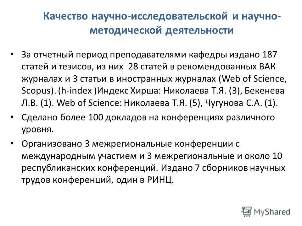 Качество научно-исследовательской и научно- методической деятельности За отчетный период преподавателями кафедры издано 187 статей и тезисов, из них 28 статей в рекомендованных ВАК журналах и 3 статьи в иностранных журналах (Web of Science, Scopus).