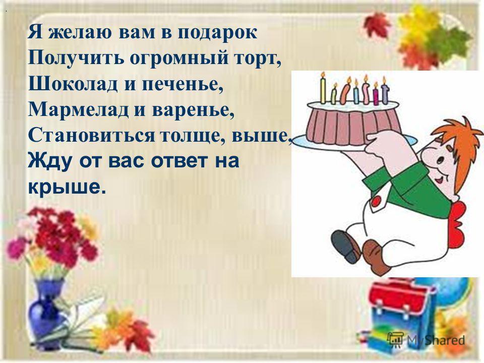 . Я желаю вам в подарок Получить огромный торт, Шоколад и печенье, Мармелад и варенье, Становиться толще, выше, Жду от вас ответ на крыше.