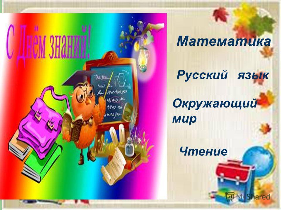 Математика Русский язык Окружающий мир Чтение