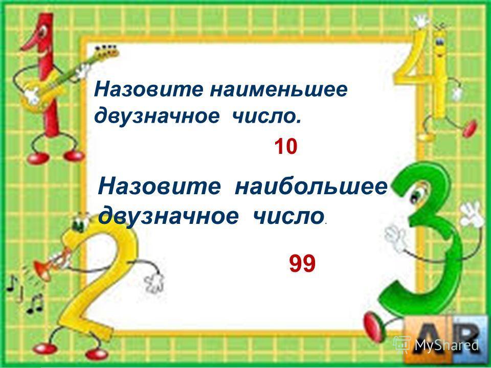 Назовите наименьшее двузначное число. 10 Назовите наибольшее двузначное число. 99